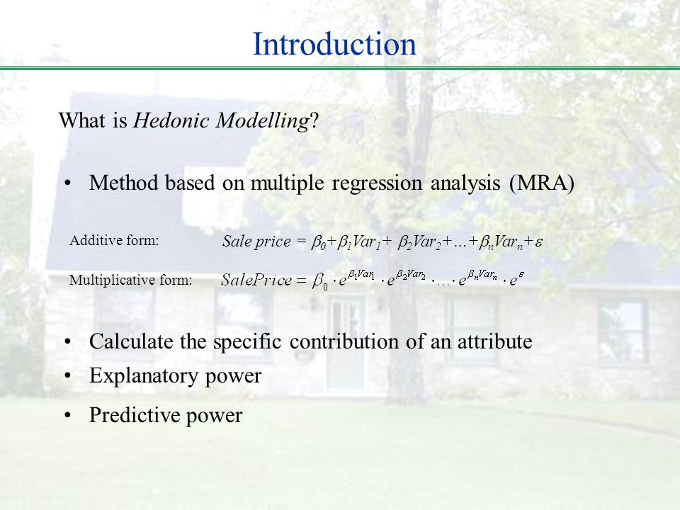 Introduction What is Hedonic Modelling? Calculate the specific contribution of an attribute Explanatory power Predictive power Method based on multipl