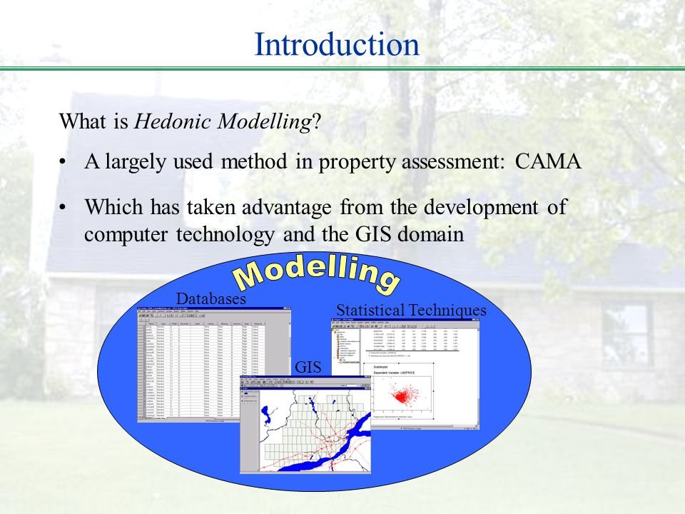 Introduction What is Hedonic Modelling? Databases Statistical Techniques GIS A largely used method in property assessment: CAMA Which has taken advant