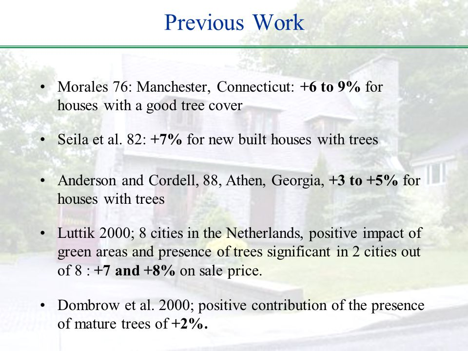 Previous Work Morales 76: Manchester, Connecticut: +6 to 9% for houses with a good tree cover Seila et al. 82: +7% for new built houses with trees And