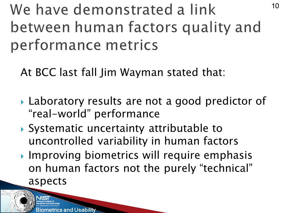Biometrics and Usability 10 We have demonstrated a link between human factors quality and performance metrics At BCC last fall Jim Wayman stated that:  Laboratory results are not a good predictor of real-world performance  Systematic uncertainty attributable to uncontrolled variability in human factors  Improving biometrics will require emphasis on human factors not the purely technical aspects
