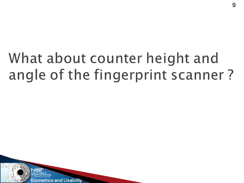 Biometrics and Usability 99 What about counter height and angle of the fingerprint scanner