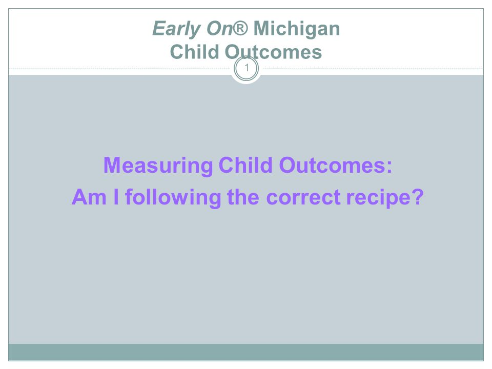 Early On® Michigan Child Outcomes 1 Measuring Child Outcomes: Am I following the correct recipe?