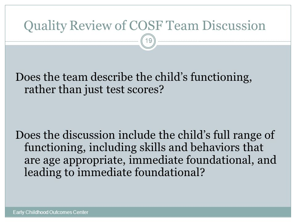 Quality Review of COSF Team Discussion Early Childhood Outcomes Center 19 Does the team describe the child's functioning, rather than just test scores