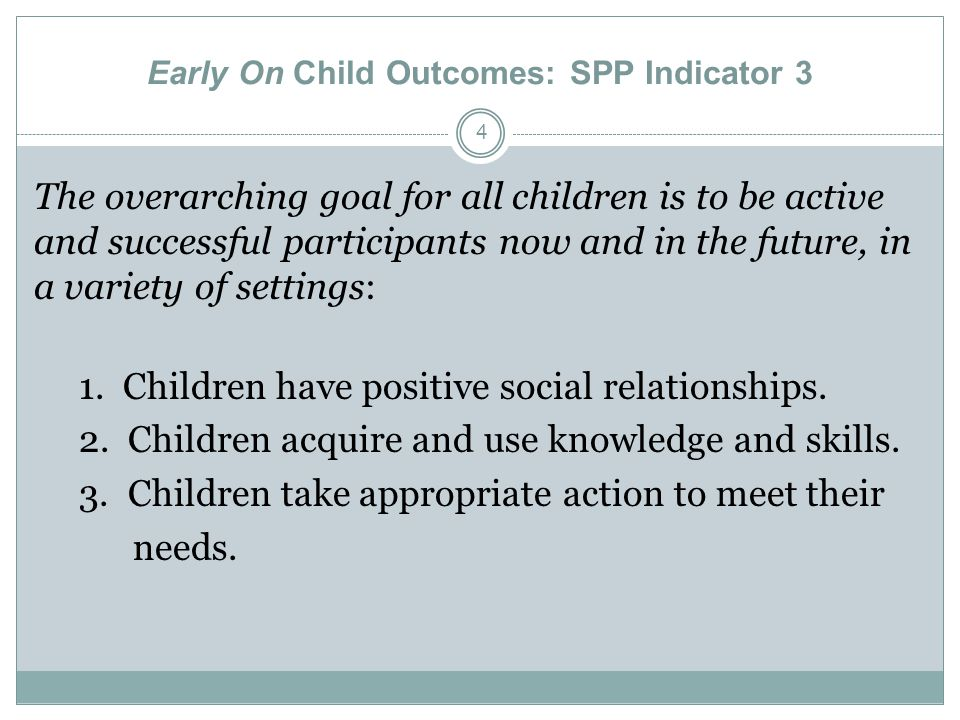 Early On Child Outcomes: SPP Indicator 3 4 The overarching goal for all children is to be active and successful participants now and in the future, in