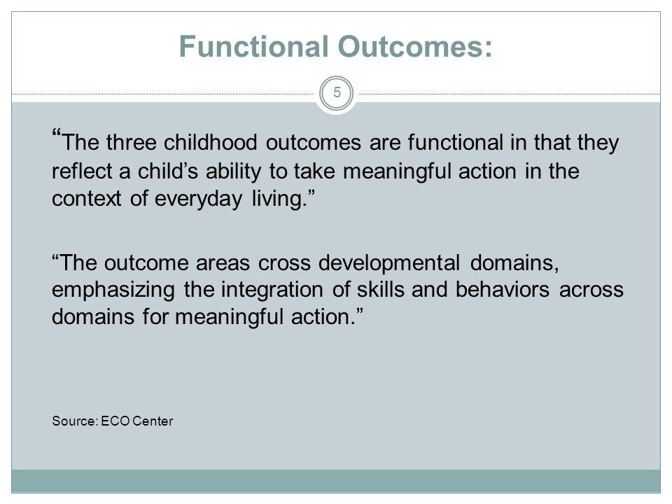 "Functional Outcomes: 5 "" The three childhood outcomes are functional in that they reflect a child's ability to take meaningful action in the context o"