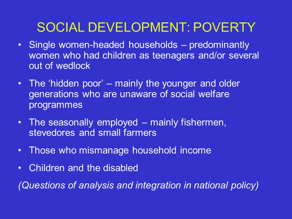 SOCIAL DEVELOPMENT: POVERTY Single women-headed households – predominantly women who had children as teenagers and/or several out of wedlock The 'hidden poor' – mainly the younger and older generations who are unaware of social welfare programmes The seasonally employed – mainly fishermen, stevedores and small farmers Those who mismanage household income Children and the disabled (Questions of analysis and integration in national policy)
