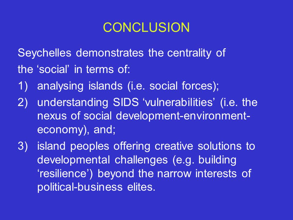 CONCLUSION Seychelles demonstrates the centrality of the 'social' in terms of: 1)analysing islands (i.e.