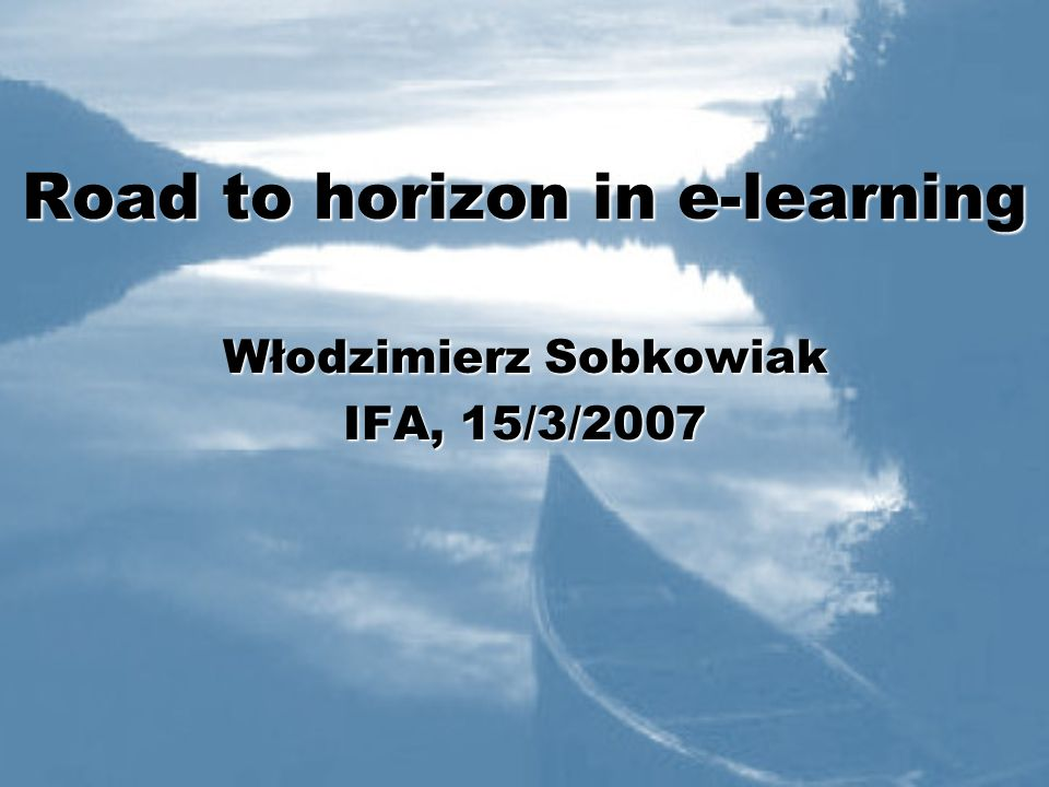Road to horizon in e-learning Włodzimierz Sobkowiak IFA, 15/3/2007