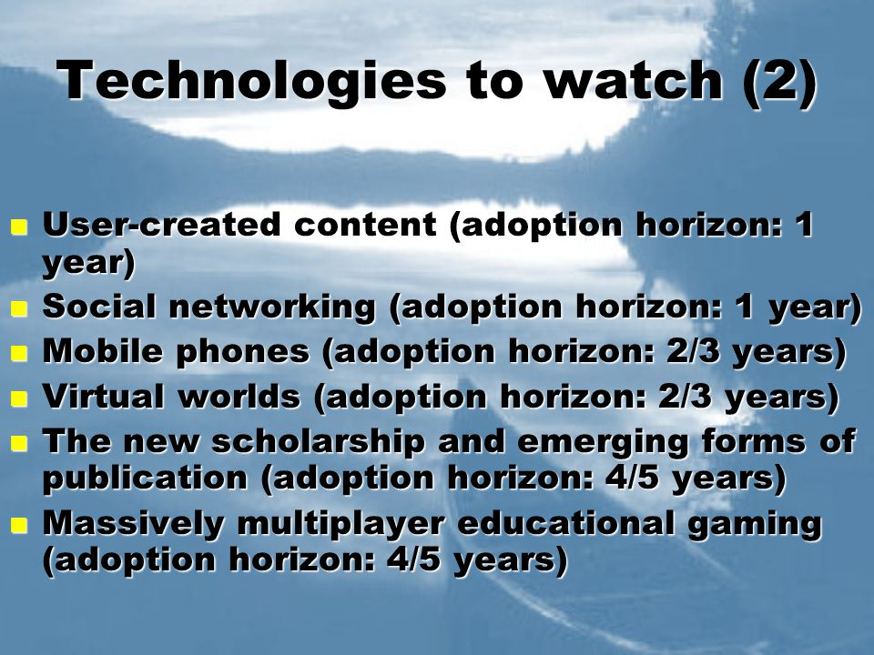 Technologies to watch (2) User-created content (adoption horizon: 1 year) User-created content (adoption horizon: 1 year) Social networking (adoption horizon: 1 year) Social networking (adoption horizon: 1 year) Mobile phones (adoption horizon: 2/3 years) Mobile phones (adoption horizon: 2/3 years) Virtual worlds (adoption horizon: 2/3 years) Virtual worlds (adoption horizon: 2/3 years) The new scholarship and emerging forms of publication (adoption horizon: 4/5 years) The new scholarship and emerging forms of publication (adoption horizon: 4/5 years) Massively multiplayer educational gaming (adoption horizon: 4/5 years) Massively multiplayer educational gaming (adoption horizon: 4/5 years)