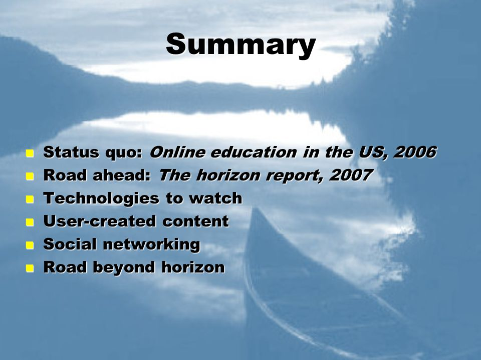 Summary Status quo: Online education in the US, 2006 Status quo: Online education in the US, 2006 Road ahead: The horizon report, 2007 Road ahead: The horizon report, 2007 Technologies to watch Technologies to watch User-created content User-created content Social networking Social networking Road beyond horizon Road beyond horizon