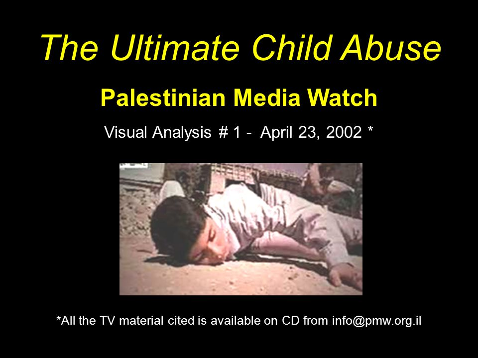 The Ultimate Child Abuse Palestinian Media Watch Visual Analysis # 1 - April 23, 2002 * *All the TV material cited is available on CD from info@pmw.org.il
