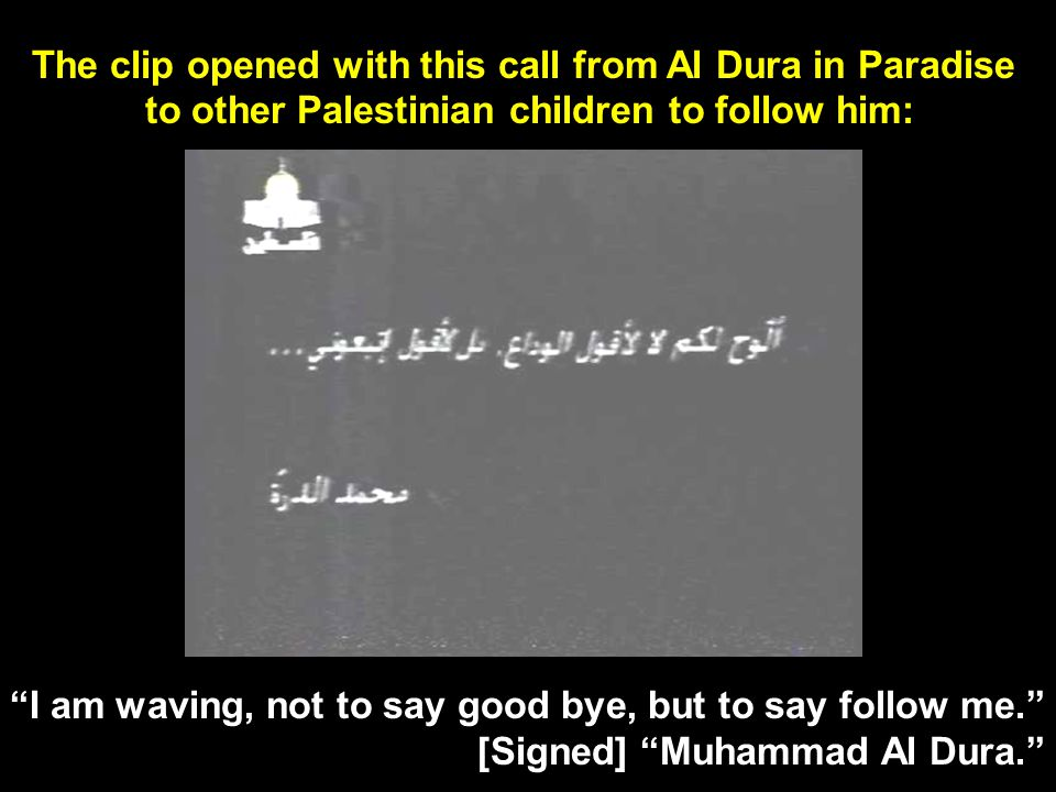 Palestinian children are asked to follow a child Martyr to Paradise Mohammed Al Dura was killed by an undetermined source in a televised crossfire.
