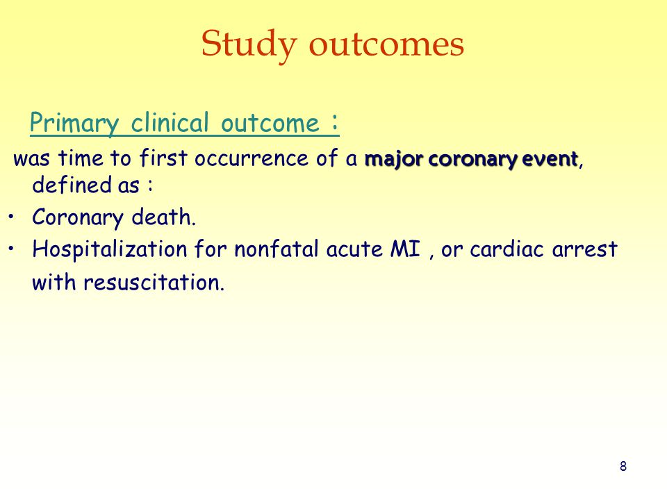 8 Study outcomes Primary clinical outcome : major coronary event was time to first occurrence of a major coronary event, defined as : Coronary death.