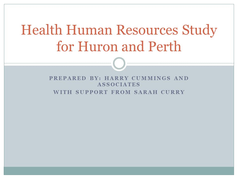 PREPARED BY: HARRY CUMMINGS AND ASSOCIATES WITH SUPPORT FROM SARAH CURRY Health Human Resources Study for Huron and Perth