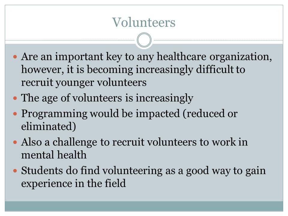 Volunteers Are an important key to any healthcare organization, however, it is becoming increasingly difficult to recruit younger volunteers The age of volunteers is increasingly Programming would be impacted (reduced or eliminated) Also a challenge to recruit volunteers to work in mental health Students do find volunteering as a good way to gain experience in the field