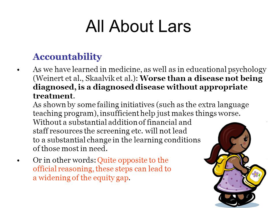 All About Lars Accountability As we have learned in medicine, as well as in educational psychology (Weinert et al., Skaalvik et al.): Worse than a disease not being diagnosed, is a diagnosed disease without appropriate treatment.