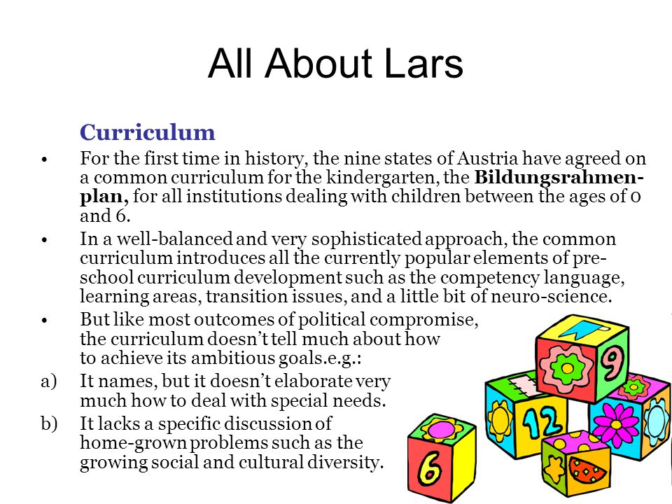 All About Lars Curriculum For the first time in history, the nine states of Austria have agreed on a common curriculum for the kindergarten, the Bildungsrahmen- plan, for all institutions dealing with children between the ages of 0 and 6.