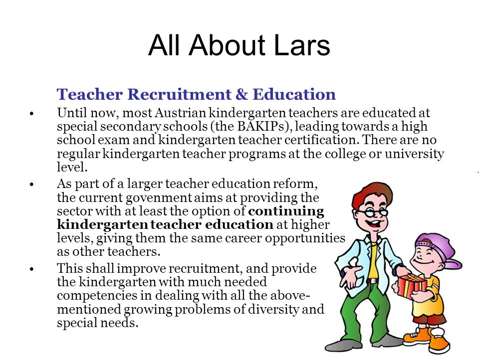 All About Lars Teacher Recruitment & Education Until now, most Austrian kindergarten teachers are educated at special secondary schools (the BAKIPs), leading towards a high school exam and kindergarten teacher certification.