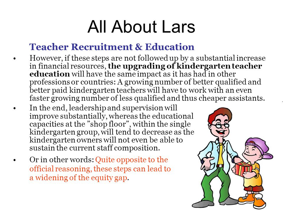 All About Lars Teacher Recruitment & Education However, if these steps are not followed up by a substantial increase in financial resources, the upgrading of kindergarten teacher education will have the same impact as it has had in other professions or countries: A growing number of better qualified and better paid kindergarten teachers will have to work with an even faster growing number of less qualified and thus cheaper assistants.