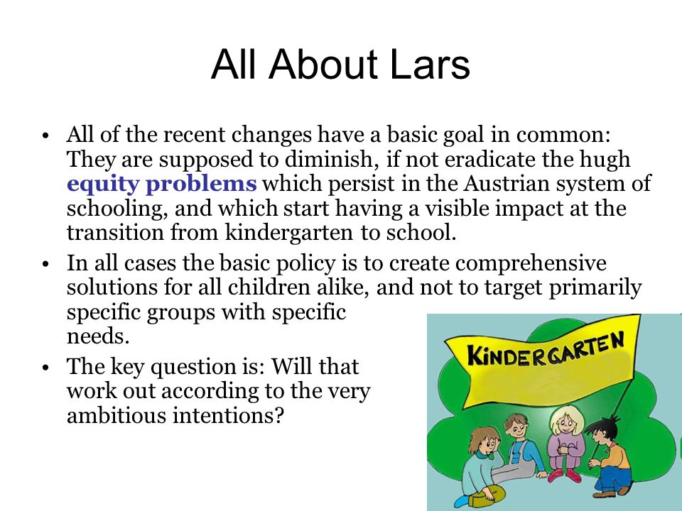 All About Lars All of the recent changes have a basic goal in common: They are supposed to diminish, if not eradicate the hugh equity problems which persist in the Austrian system of schooling, and which start having a visible impact at the transition from kindergarten to school.