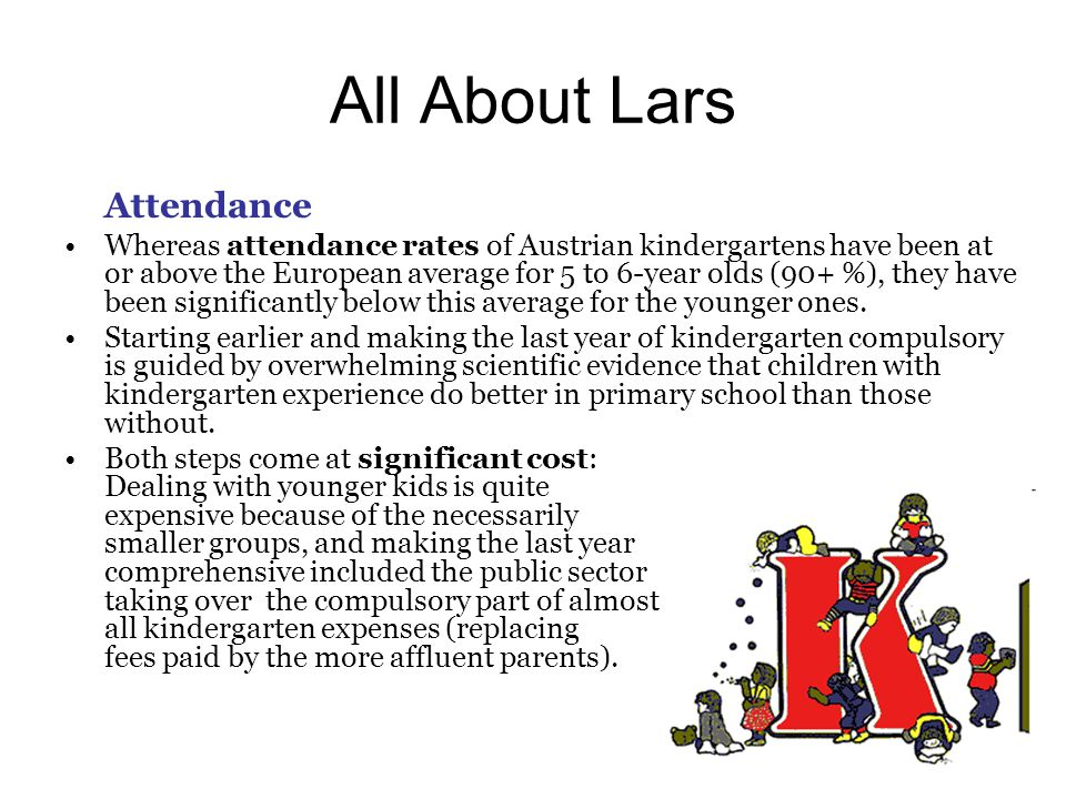All About Lars Attendance Whereas attendance rates of Austrian kindergartens have been at or above the European average for 5 to 6-year olds (90+ %), they have been significantly below this average for the younger ones.