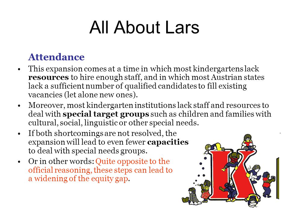All About Lars Attendance This expansion comes at a time in which most kindergartens lack resources to hire enough staff, and in which most Austrian states lack a sufficient number of qualified candidates to fill existing vacancies (let alone new ones).