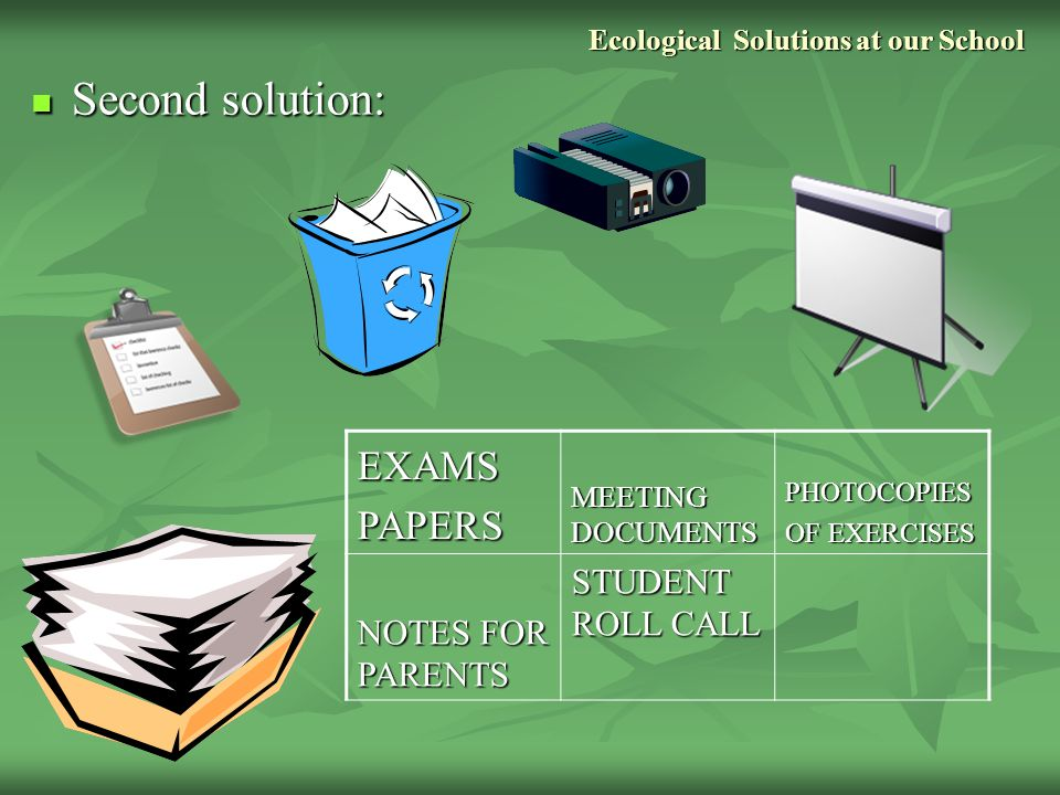 Ecological Solutions at our School Second solution: Second solution:EXAMSPAPERS MEETING DOCUMENTS PHOTOCOPIES OF EXERCISES NOTES FOR PARENTS STUDENT ROLL CALL