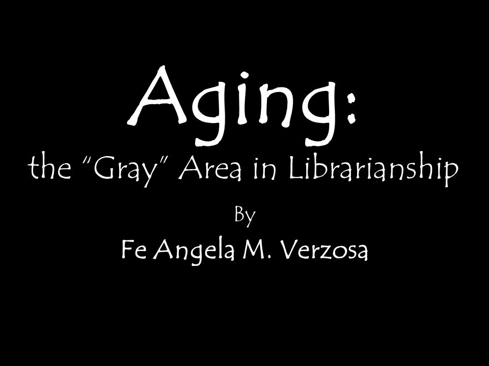 "the ""Gray"" Area in Librarianship By Fe Angela M. Verzosa Aging:"