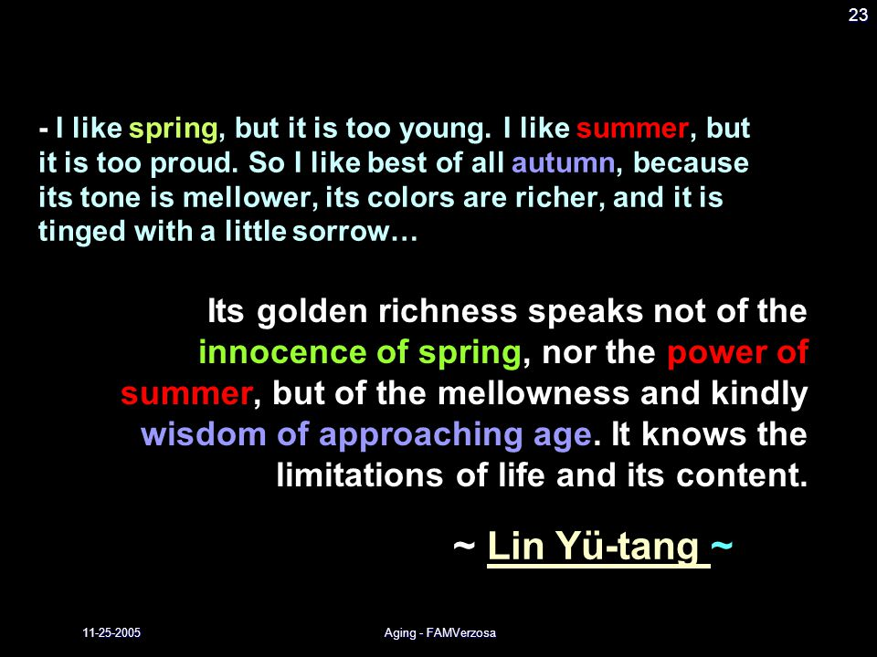 11-25-2005Aging - FAMVerzosa 23 ~ Lin Yü-tang ~ - I like spring, but it is too young. I like summer, but it is too proud. So I like best of all autumn