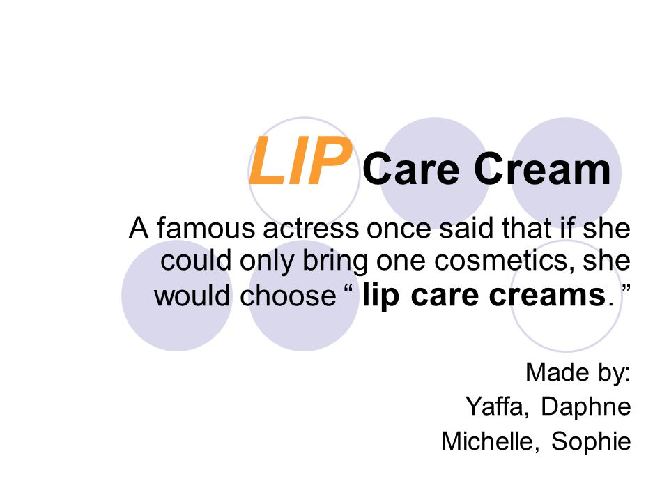 LIP Care Cream A famous actress once said that if she could only bring one cosmetics, she would choose lip care creams.