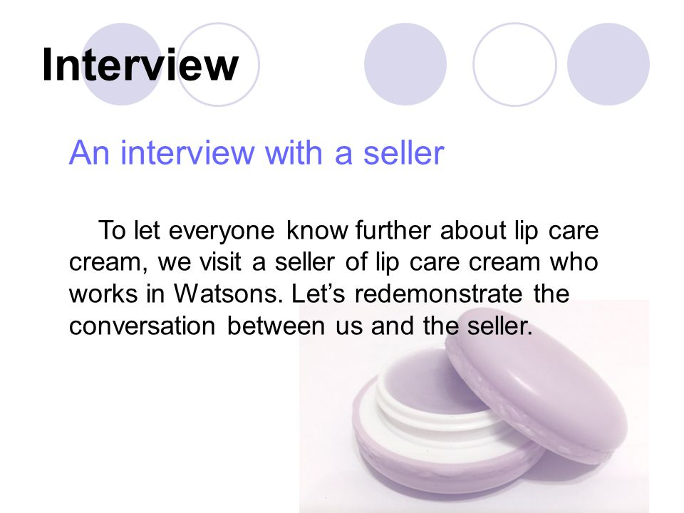 Interview An interview with a seller To let everyone know further about lip care cream, we visit a seller of lip care cream who works in Watsons.