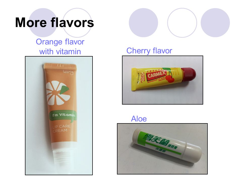More flavors Orange flavor with vitamin Cherry flavor Aloe