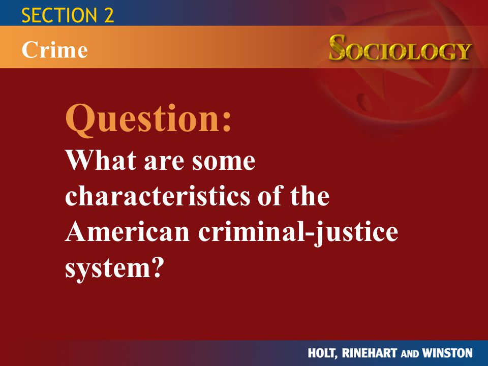 SECTION 2 Question: What are some characteristics of the American criminal-justice system? Crime