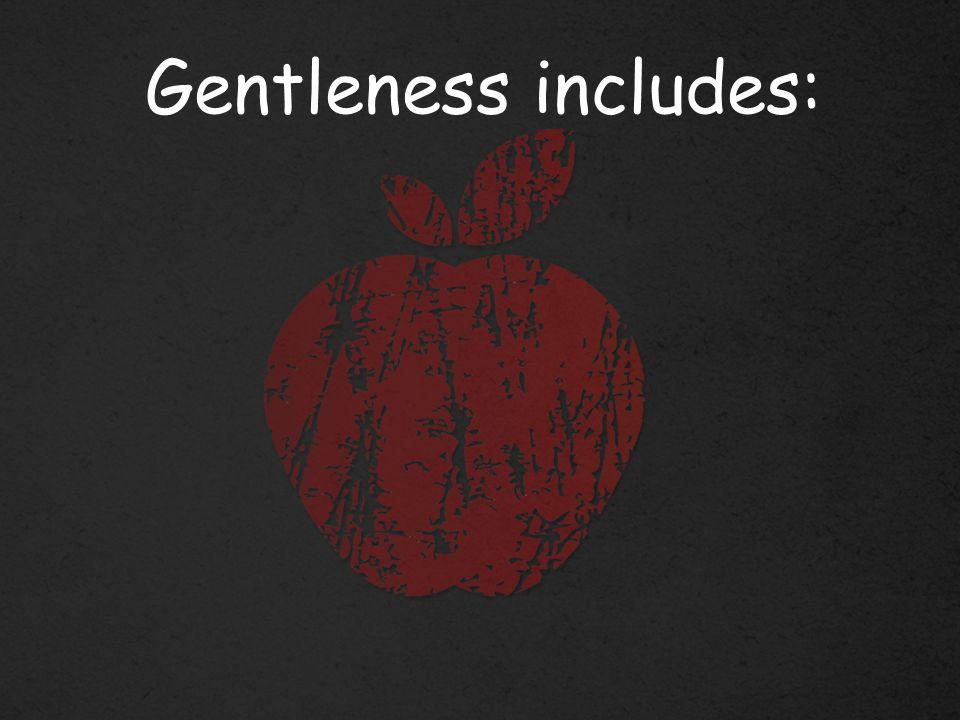 Gentleness includes: