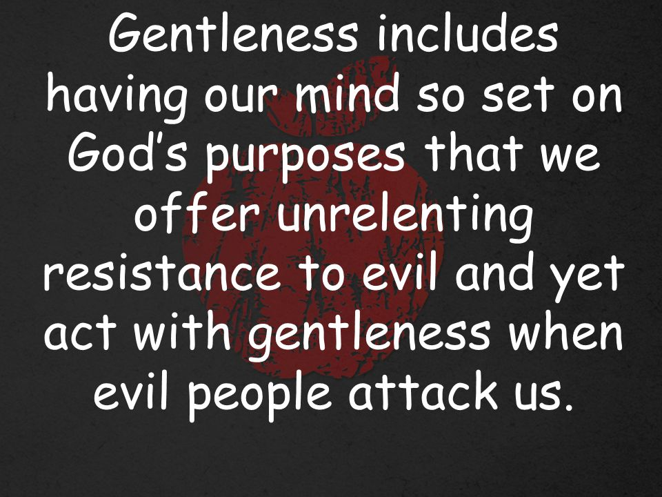 Gentleness includes having our mind so set on God's purposes that we offer unrelenting resistance to evil and yet act with gentleness when evil people attack us.