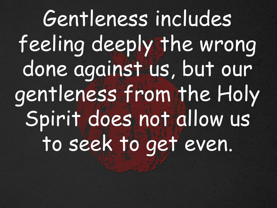 Gentleness includes feeling deeply the wrong done against us, but our gentleness from the Holy Spirit does not allow us to seek to get even.