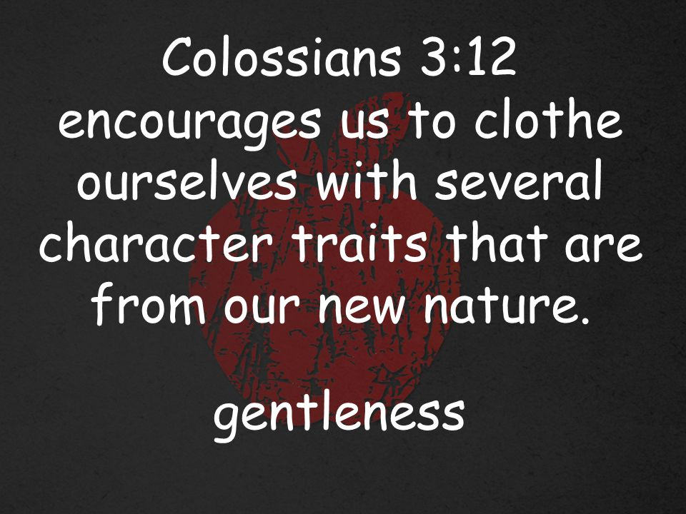 Colossians 3:12 encourages us to clothe ourselves with several character traits that are from our new nature.
