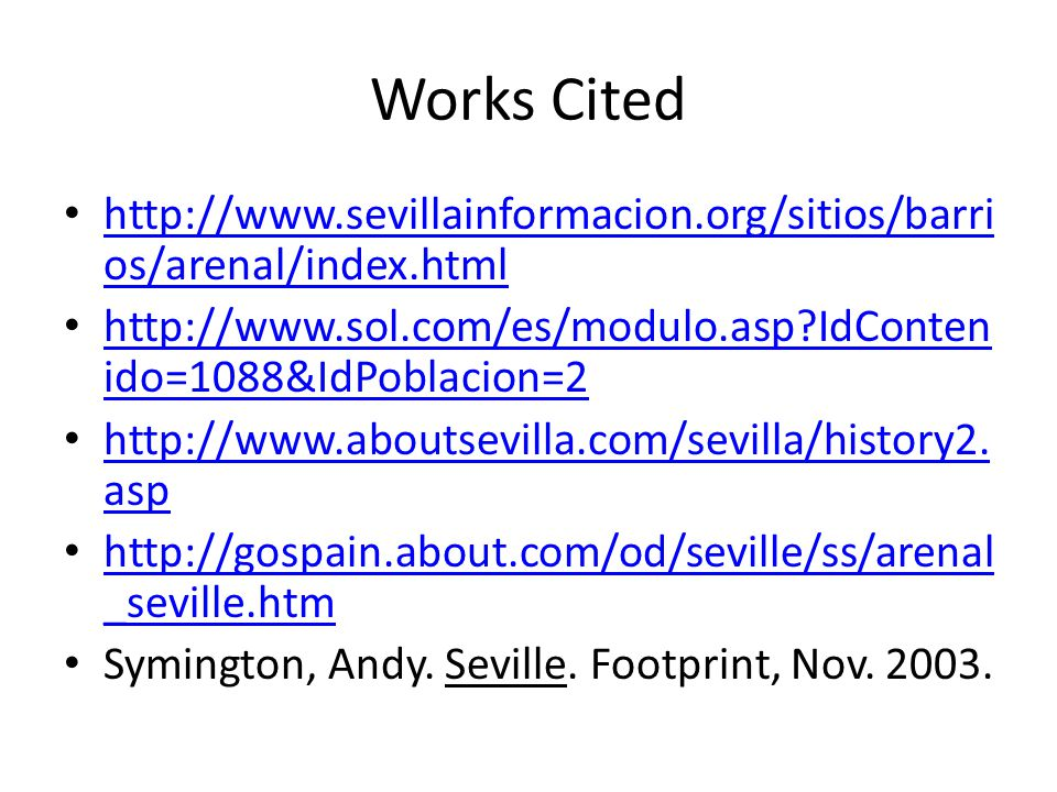 Works Cited http://www.sevillainformacion.org/sitios/barri os/arenal/index.html http://www.sevillainformacion.org/sitios/barri os/arenal/index.html http://www.sol.com/es/modulo.asp IdConten ido=1088&IdPoblacion=2 http://www.sol.com/es/modulo.asp IdConten ido=1088&IdPoblacion=2 http://www.aboutsevilla.com/sevilla/history2.