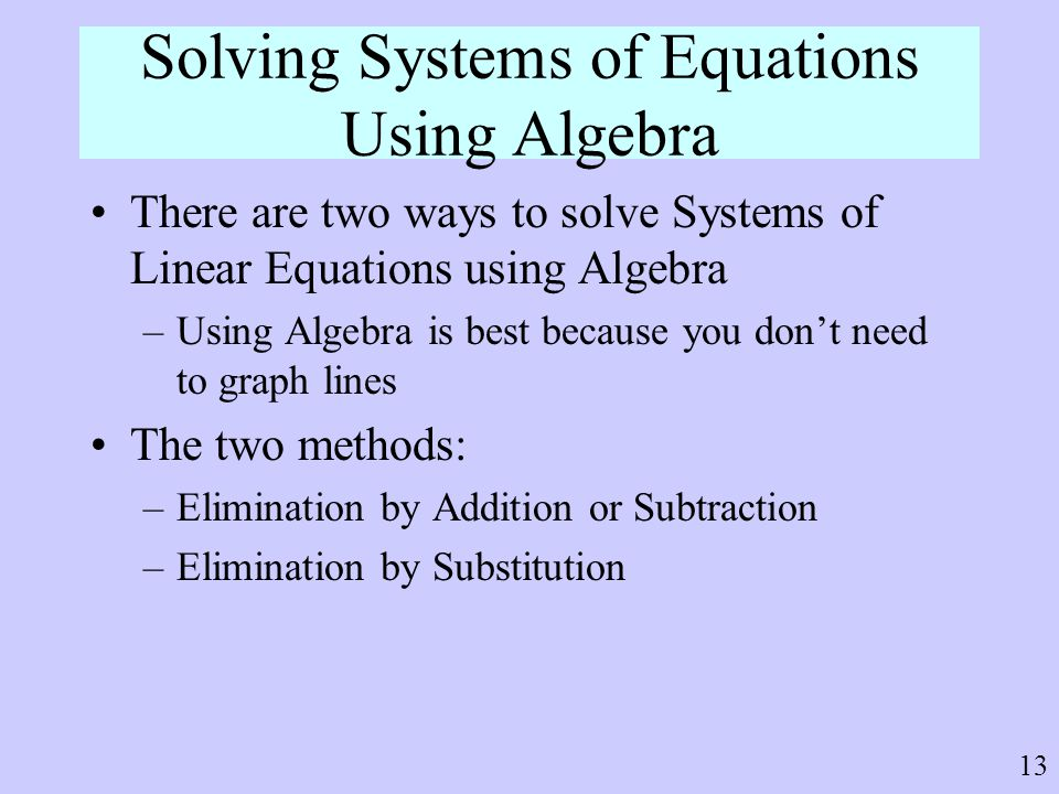 13 Solving Systems of Equations Using Algebra There are two ways to solve Systems of Linear Equations using Algebra –Using Algebra is best because you
