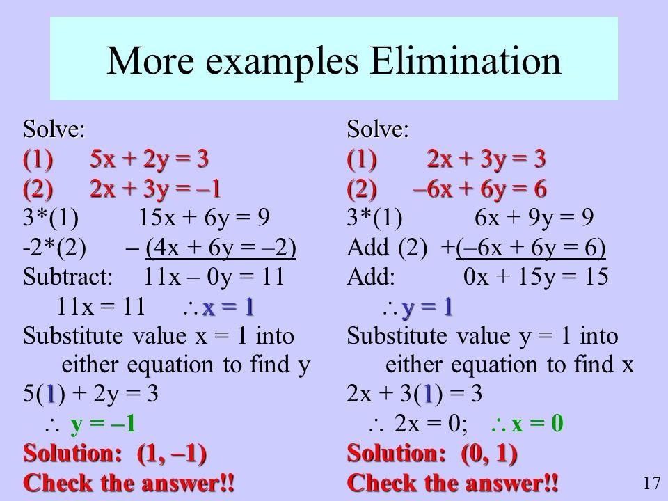 17 More examples Elimination Solve: (1)5x + 2y = 3 (2)2x + 3y = –1 3*(1) 15x + 6y = 9 -2*(2) – (4x + 6y = –2) Subtract: 11x – 0y = 11 x = 1 11x = 11 