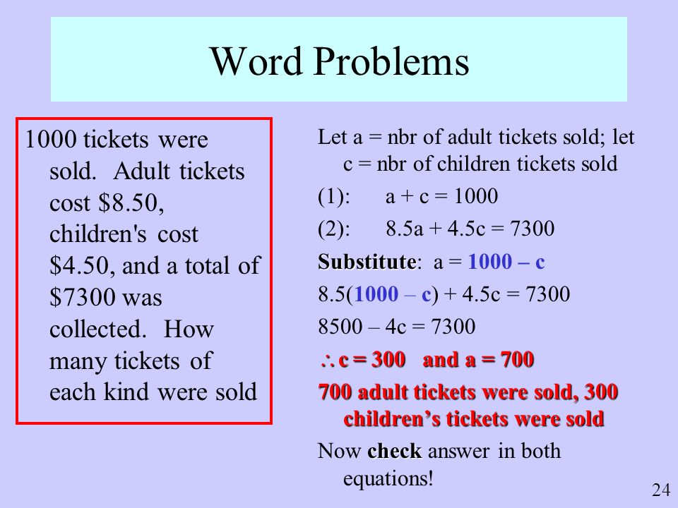 24 Word Problems 1000 tickets were sold. Adult tickets cost $8.50, children's cost $4.50, and a total of $7300 was collected. How many tickets of each