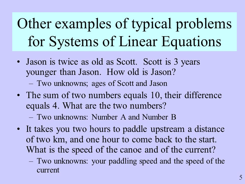 5 Other examples of typical problems for Systems of Linear Equations Jason is twice as old as Scott. Scott is 3 years younger than Jason. How old is J