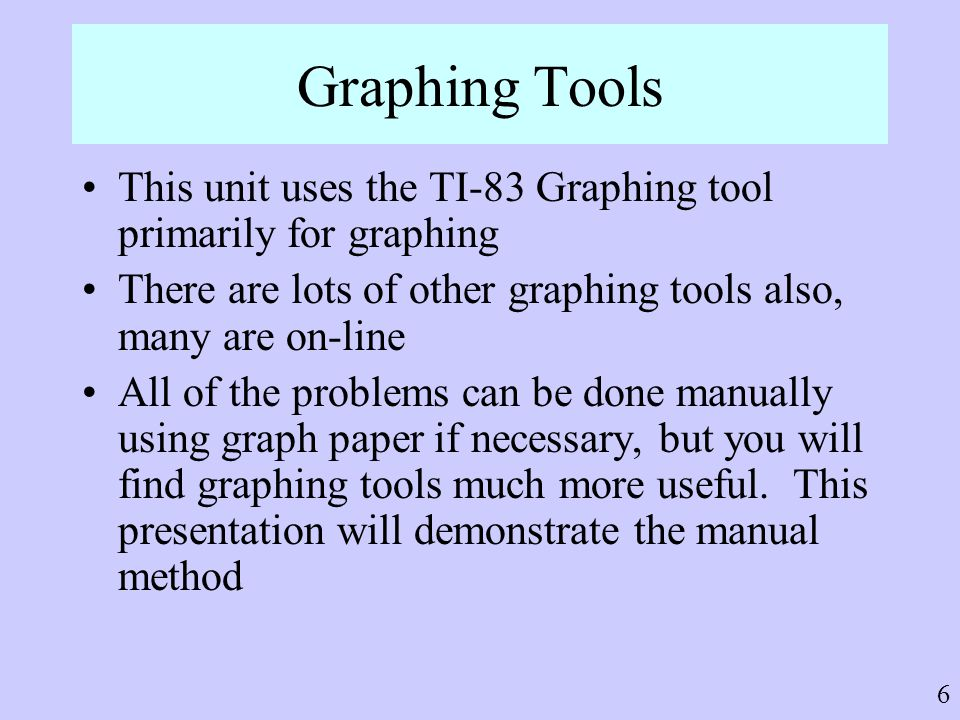 6 Graphing Tools This unit uses the TI-83 Graphing tool primarily for graphing There are lots of other graphing tools also, many are on-line All of th