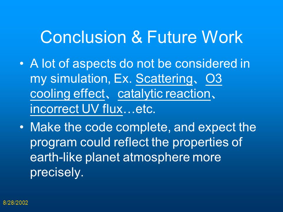 8/28/2002 Conclusion & Future Work A lot of aspects do not be considered in my simulation, Ex. Scattering 、 O3 cooling effect 、 catalytic reaction 、 i