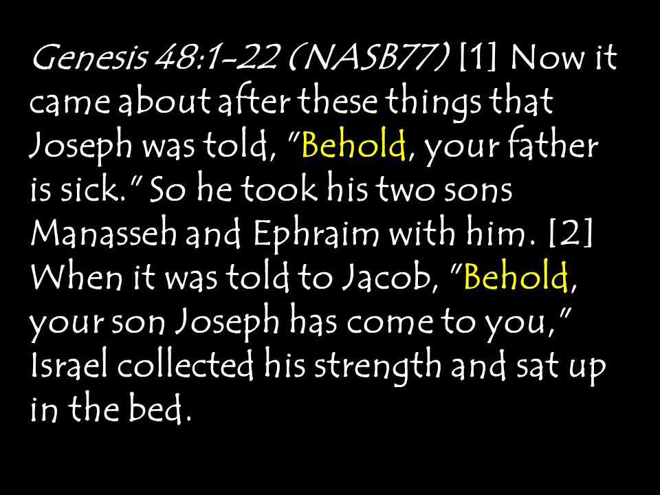 Genesis 48:1-22 (NASB77) [1] Now it came about after these things that Joseph was told, Behold, your father is sick. So he took his two sons Manasseh and Ephraim with him.