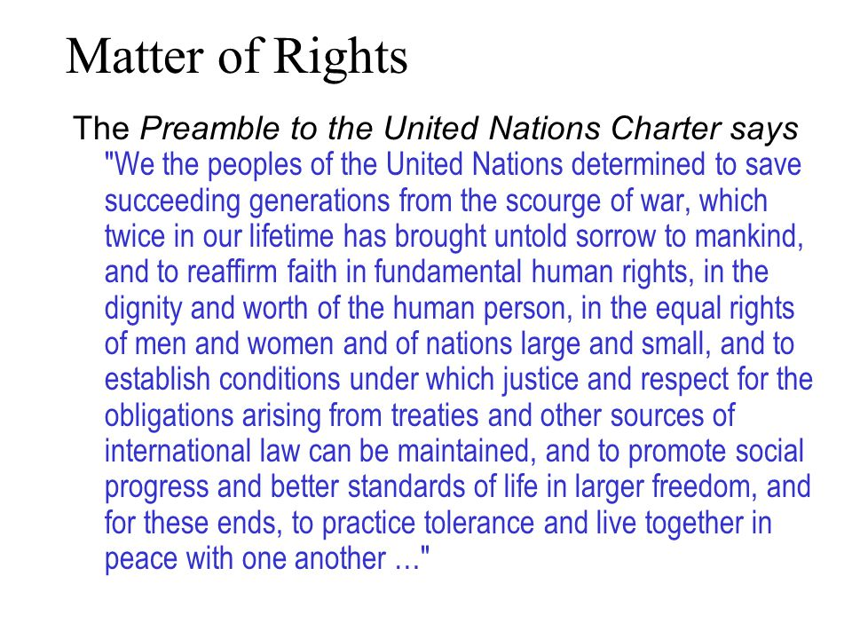 Matter of Rights The Preamble to the United Nations Charter says We the peoples of the United Nations determined to save succeeding generations from the scourge of war, which twice in our lifetime has brought untold sorrow to mankind, and to reaffirm faith in fundamental human rights, in the dignity and worth of the human person, in the equal rights of men and women and of nations large and small, and to establish conditions under which justice and respect for the obligations arising from treaties and other sources of international law can be maintained, and to promote social progress and better standards of life in larger freedom, and for these ends, to practice tolerance and live together in peace with one another …