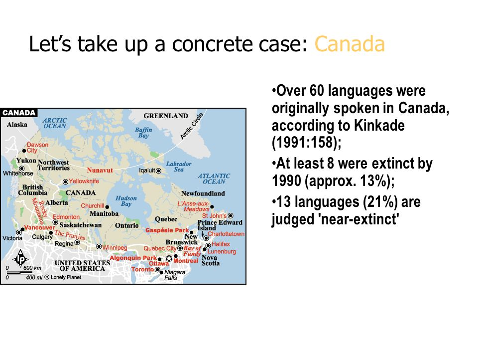 Let's take up a concrete case: Canada Over 60 languages were originally spoken in Canada, according to Kinkade (1991:158); At least 8 were extinct by 1990 (approx.
