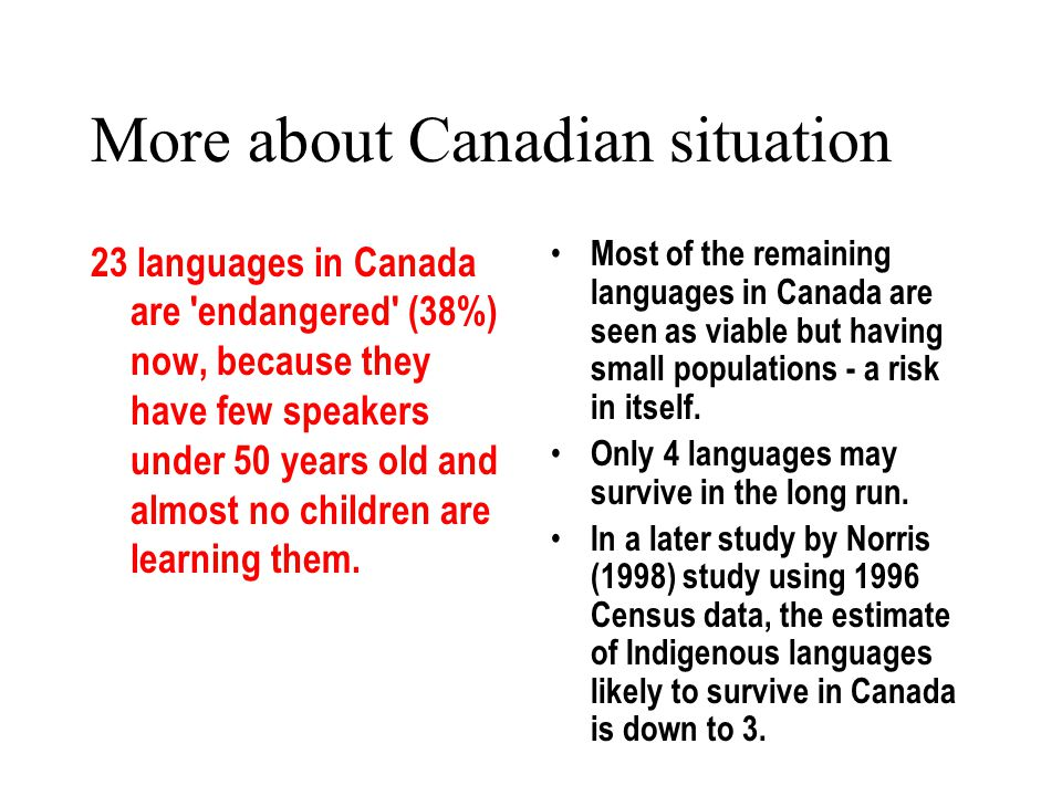 More about Canadian situation 23 languages in Canada are endangered (38%) now, because they have few speakers under 50 years old and almost no children are learning them.