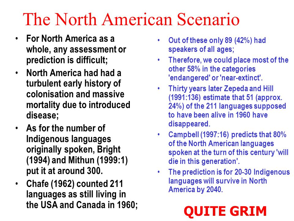 The North American Scenario For North America as a whole, any assessment or prediction is difficult; North America had had a turbulent early history of colonisation and massive mortality due to introduced disease; As for the number of Indigenous languages originally spoken, Bright (1994) and Mithun (1999:1) put it at around 300.