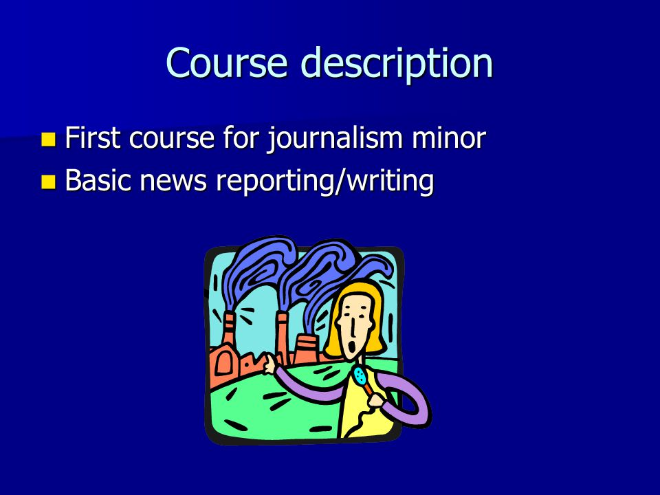 Course description First course for journalism minor First course for journalism minor Basic news reporting/writing Basic news reporting/writing